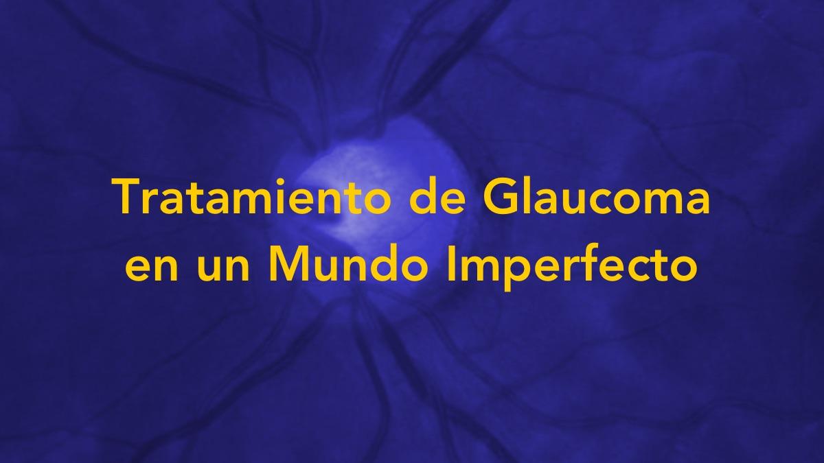 Tratamiento de Glaucoma en un Mundo Imperfecto
